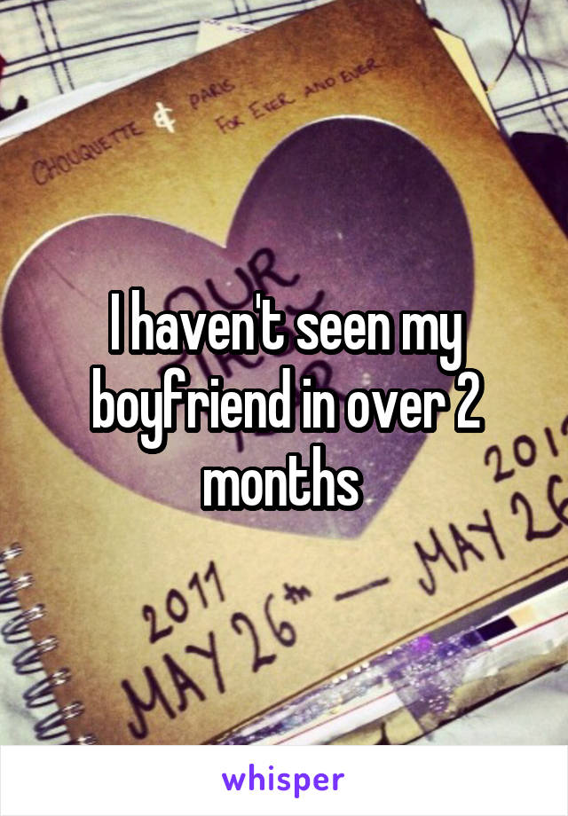 I haven't seen my boyfriend in over 2 months