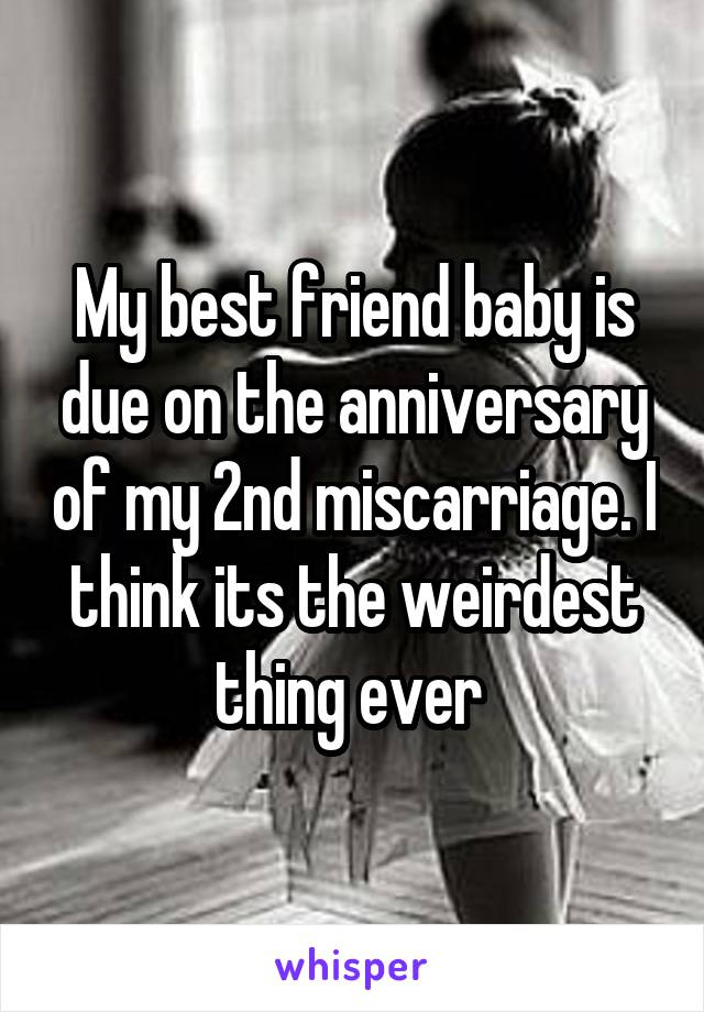 My best friend baby is due on the anniversary of my 2nd miscarriage. I think its the weirdest thing ever