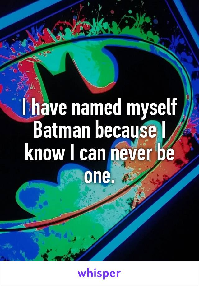 I have named myself Batman because I know I can never be one.