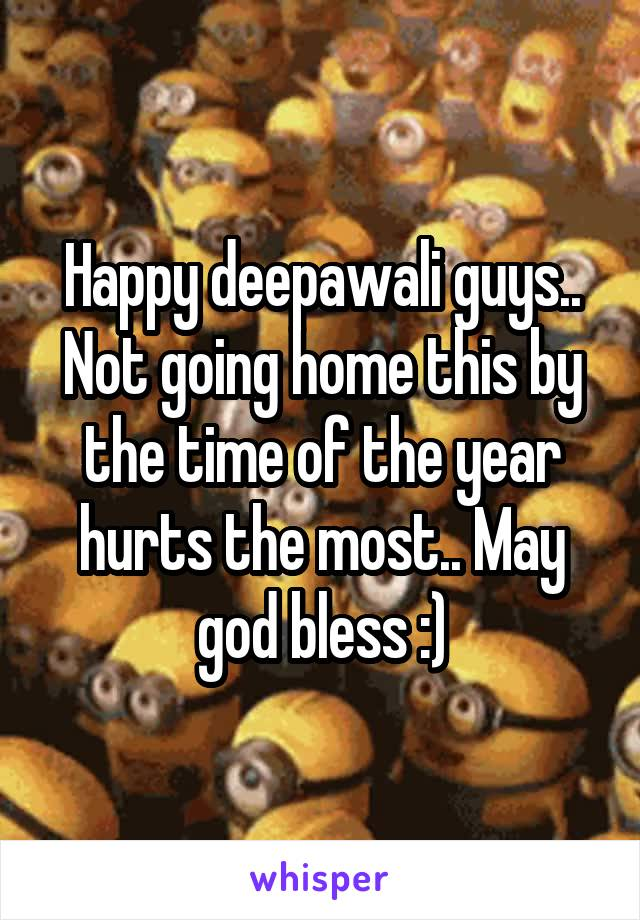 Happy deepawali guys.. Not going home this by the time of the year hurts the most.. May god bless :)