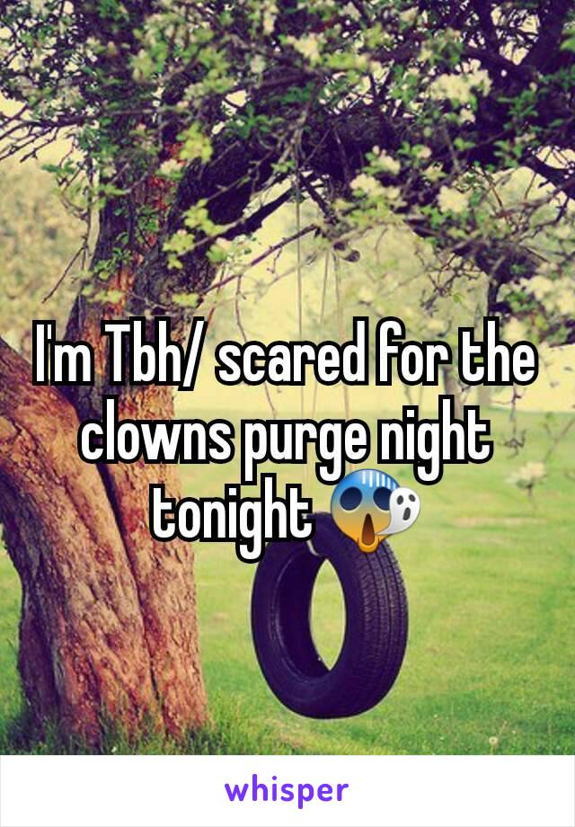 I'm Tbh/ scared for the clowns purge night tonight 😱