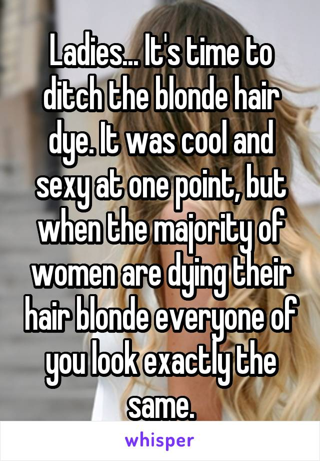 Ladies... It's time to ditch the blonde hair dye. It was cool and sexy at one point, but when the majority of women are dying their hair blonde everyone of you look exactly the same.