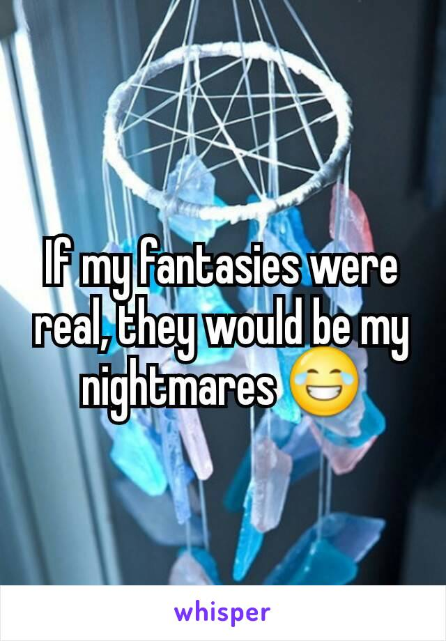 If my fantasies were real, they would be my nightmares 😂
