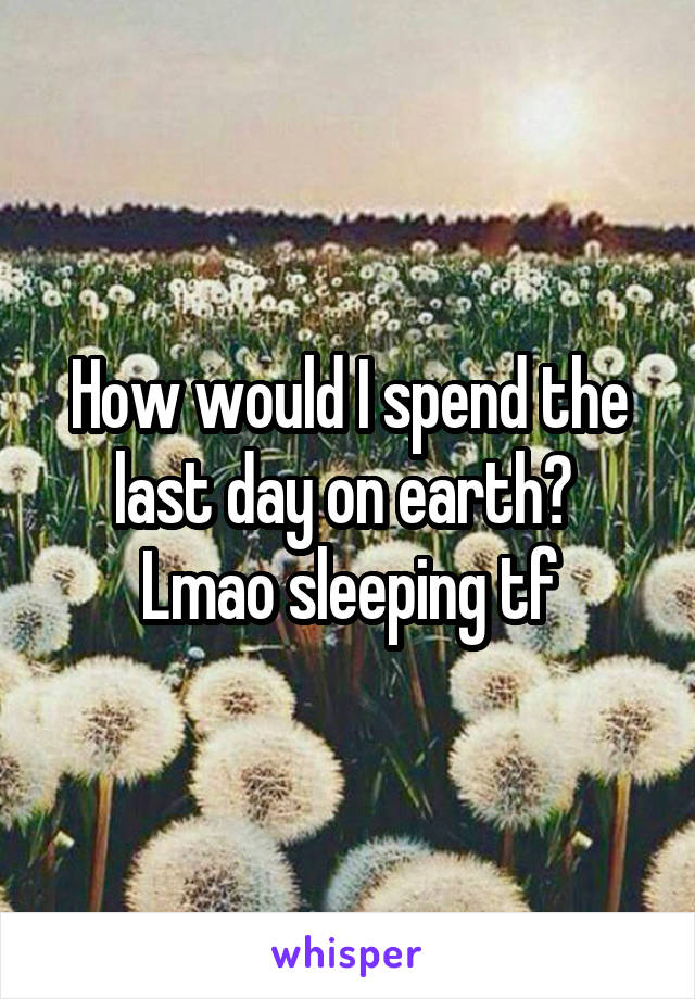 How would I spend the last day on earth?  Lmao sleeping tf