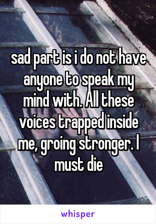 sad part is i do not have anyone to speak my mind with. All these voices trapped inside me, groing stronger. I must die