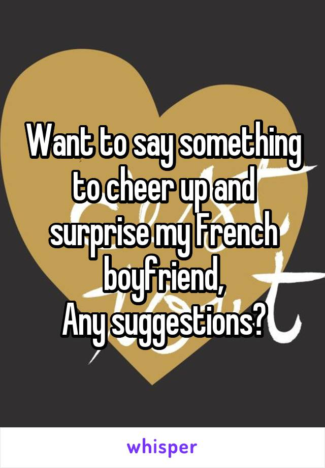 Want to say something to cheer up and surprise my French boyfriend, Any suggestions?