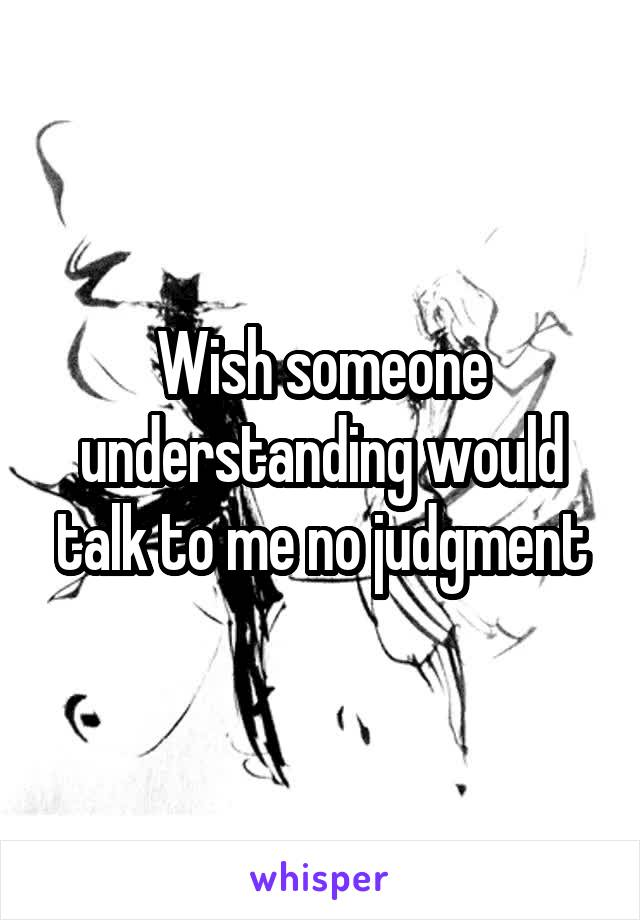Wish someone understanding would talk to me no judgment