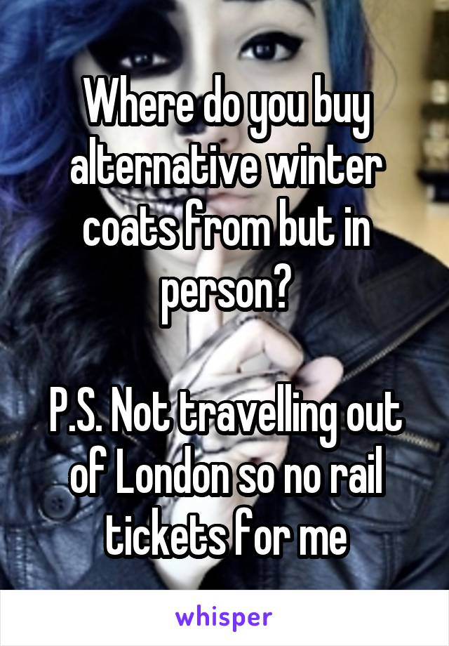 Where do you buy alternative winter coats from but in person?  P.S. Not travelling out of London so no rail tickets for me