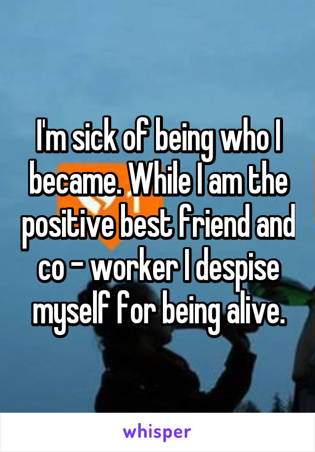 I'm sick of being who I became. While I am the positive best friend and co - worker I despise myself for being alive.