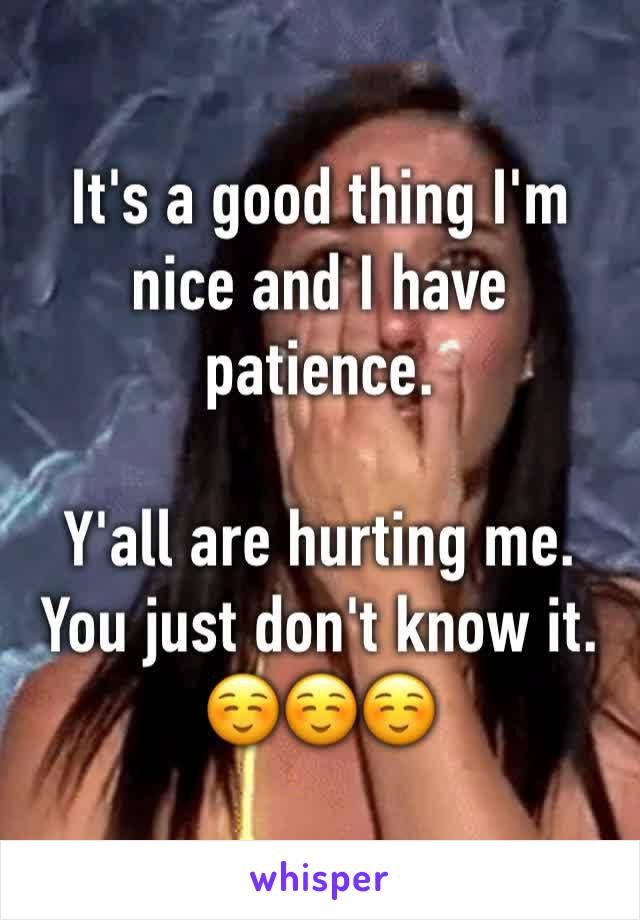 It's a good thing I'm nice and I have patience.  Y'all are hurting me. You just don't know it. ☺️☺️☺️