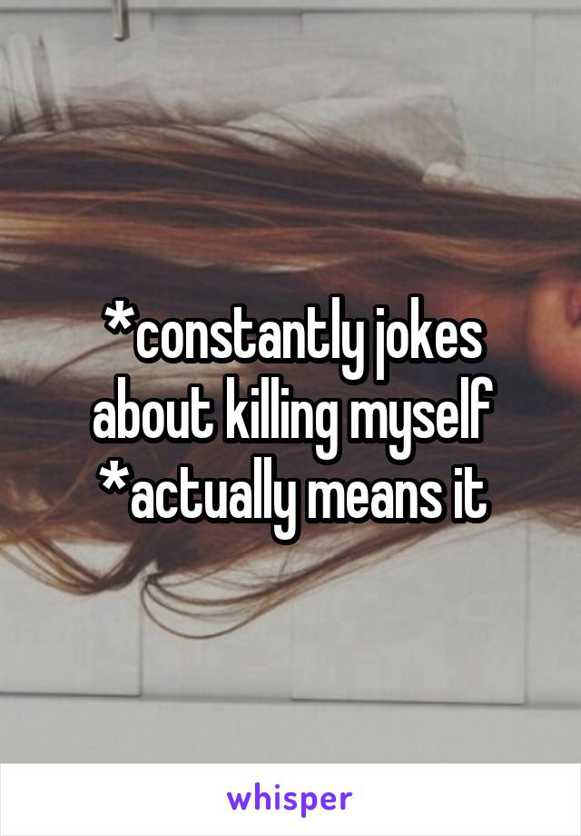 *constantly jokes about killing myself *actually means it