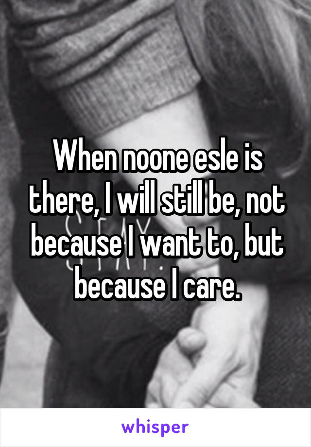 When noone esle is there, I will still be, not because I want to, but because I care.