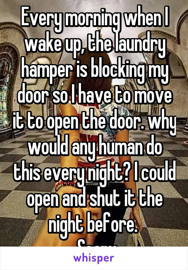 Every morning when I wake up, the laundry hamper is blocking my door so I have to move it to open the door. why would any human do this every night? I could open and shut it the night before.   Scary