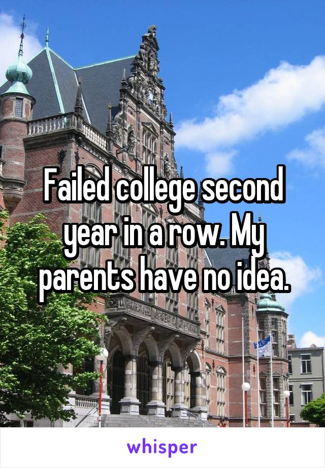 Failed college second year in a row. My parents have no idea.