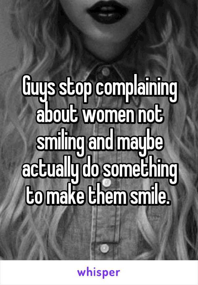 Guys stop complaining about women not smiling and maybe actually do something to make them smile.