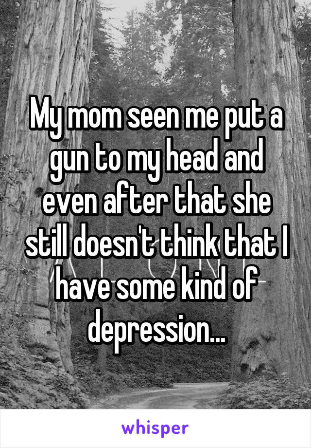 My mom seen me put a gun to my head and even after that she still doesn't think that I have some kind of depression...