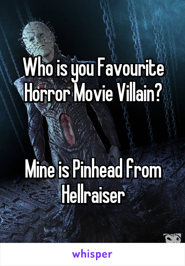 Who is you Favourite Horror Movie Villain?   Mine is Pinhead from Hellraiser