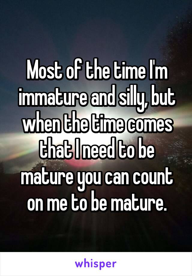 Most of the time I'm immature and silly, but when the time comes that I need to be mature you can count on me to be mature.