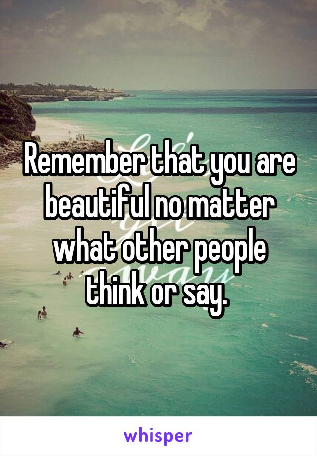 Remember that you are beautiful no matter what other people think or say.