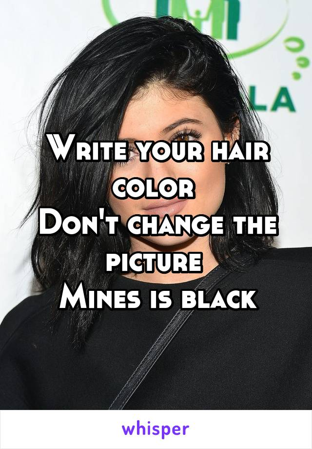 Write your hair color  Don't change the picture  Mines is black