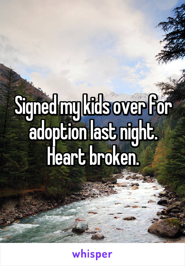 Signed my kids over for adoption last night. Heart broken.