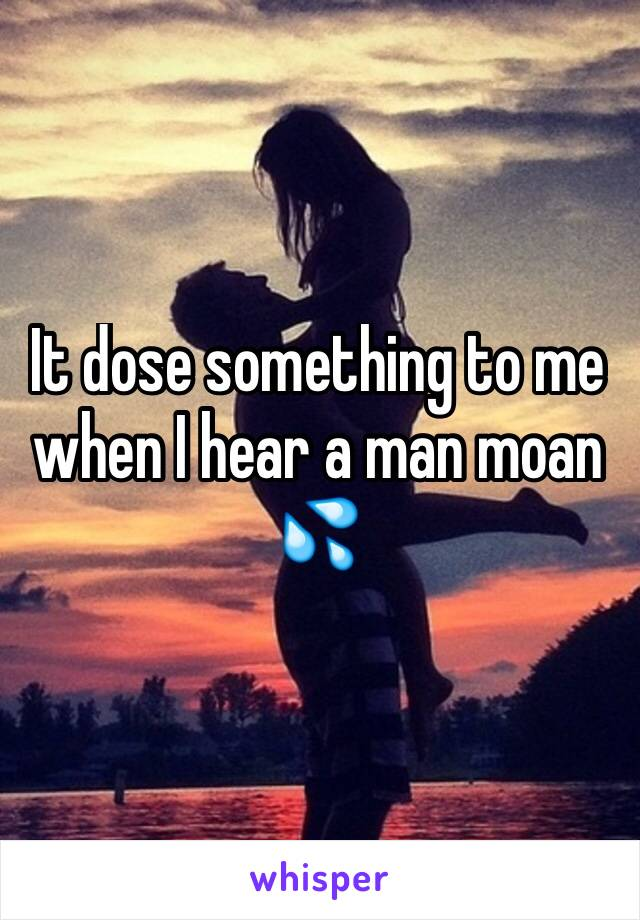 It dose something to me when I hear a man moan 💦
