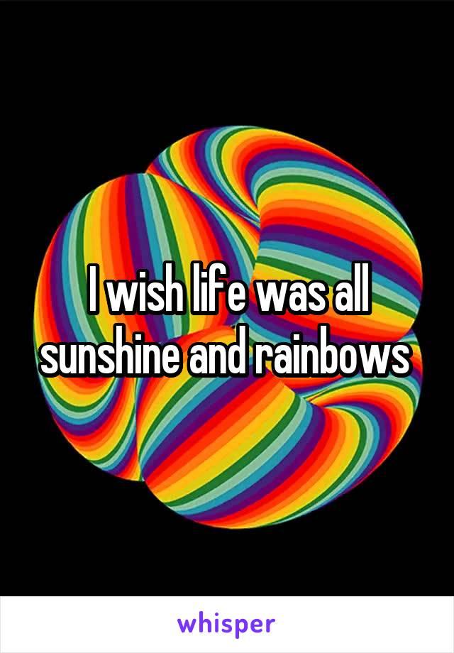 I wish life was all sunshine and rainbows