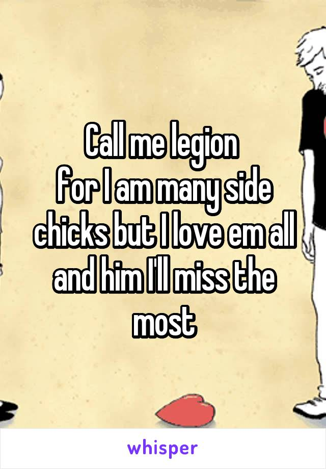 Call me legion  for I am many side chicks but I love em all and him I'll miss the most