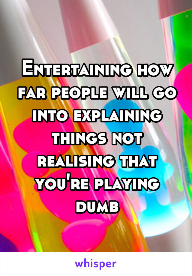 Entertaining how far people will go into explaining things not realising that you're playing dumb