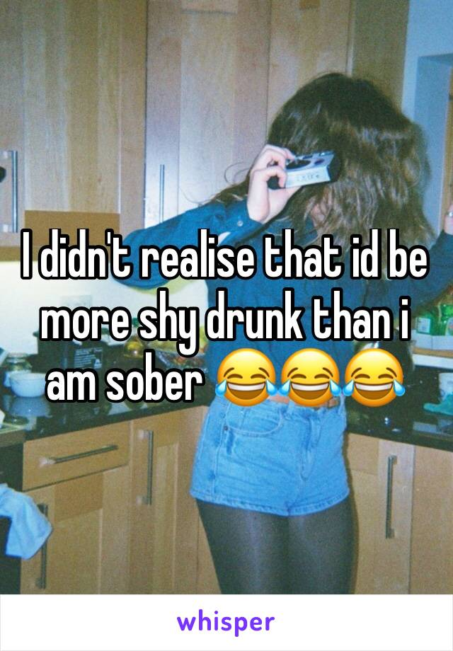 I didn't realise that id be more shy drunk than i am sober 😂😂😂