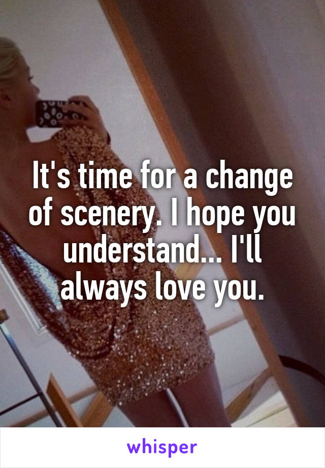It's time for a change of scenery. I hope you understand... I'll always love you.
