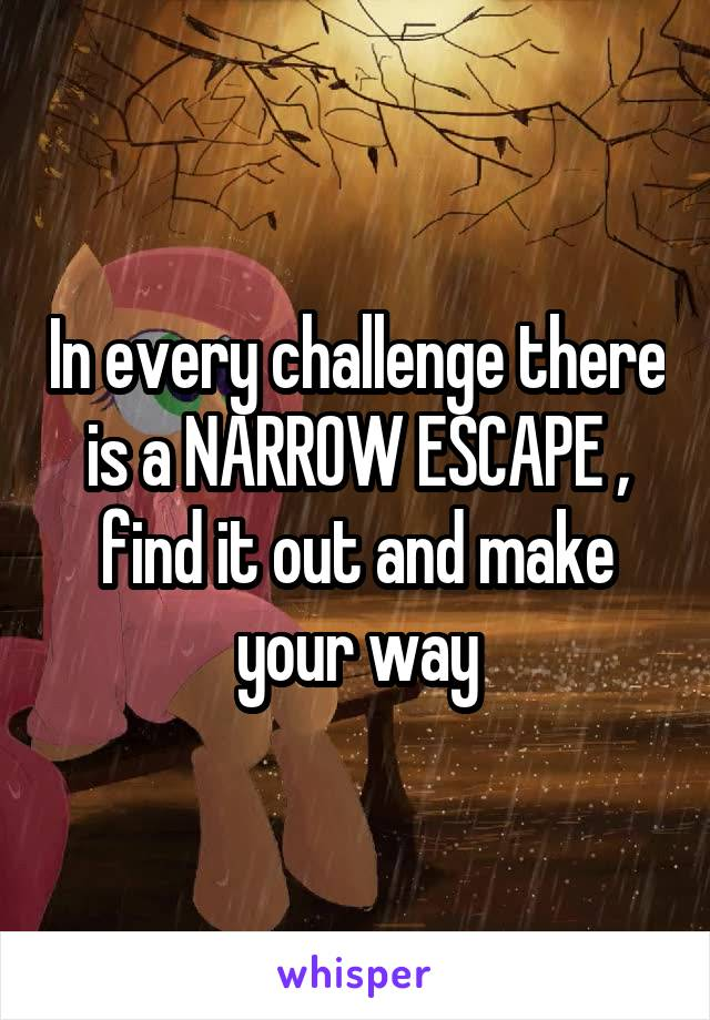 In every challenge there is a NARROW ESCAPE , find it out and make your way