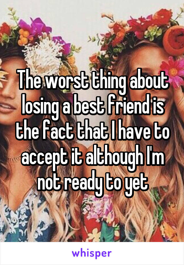 The worst thing about losing a best friend is the fact that I have to accept it although I'm not ready to yet
