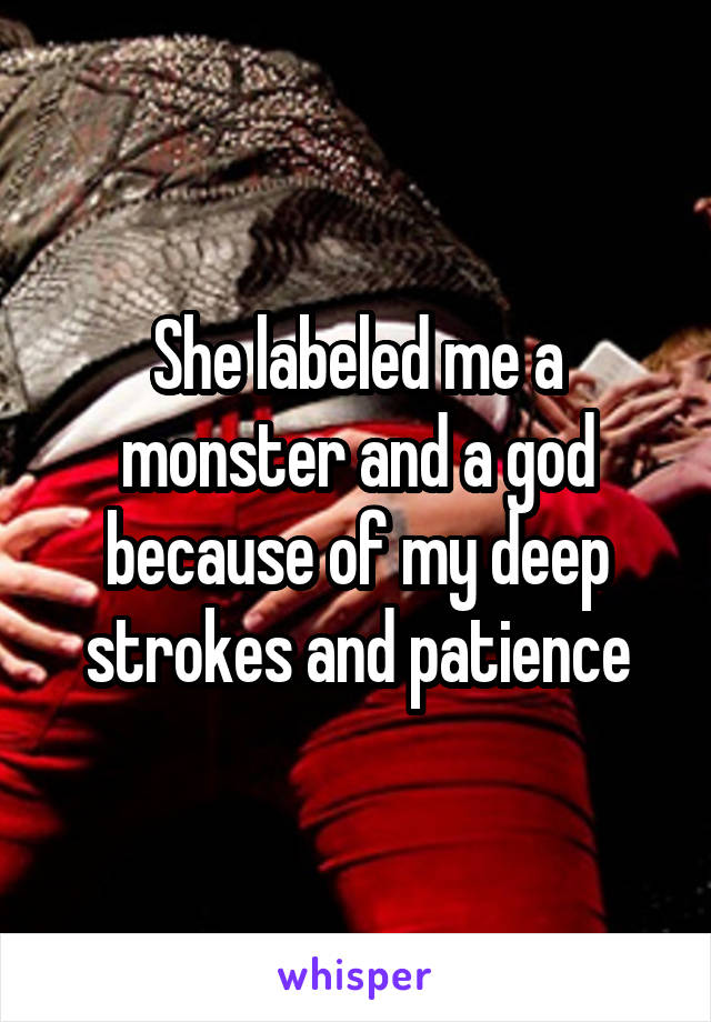 She labeled me a monster and a god because of my deep strokes and patience