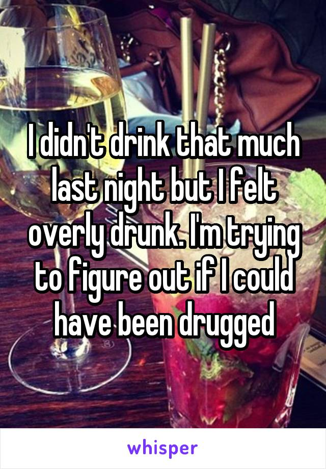 I didn't drink that much last night but I felt overly drunk. I'm trying to figure out if I could have been drugged