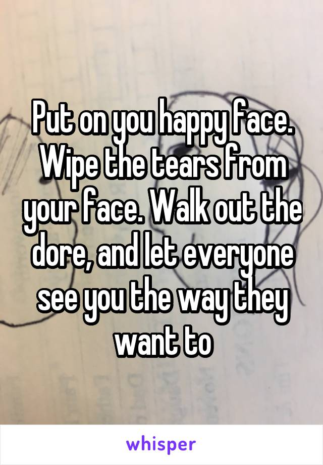 Put on you happy face. Wipe the tears from your face. Walk out the dore, and let everyone see you the way they want to
