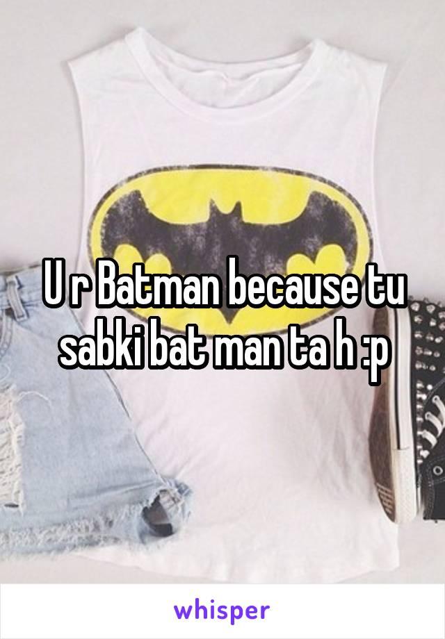 U r Batman because tu sabki bat man ta h :p