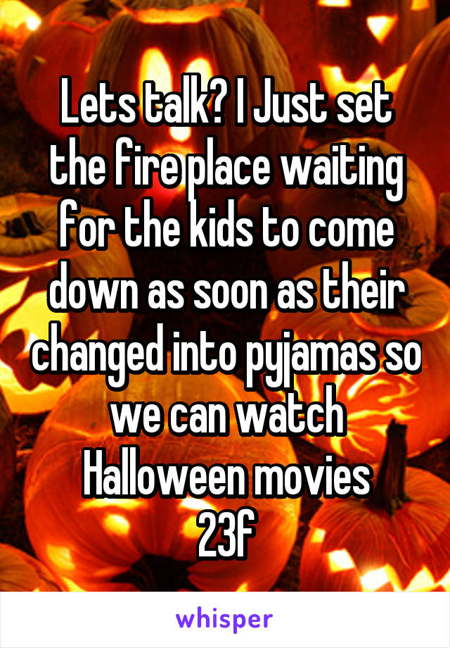 Lets talk? I Just set the fire place waiting for the kids to come down as soon as their changed into pyjamas so we can watch Halloween movies 23f