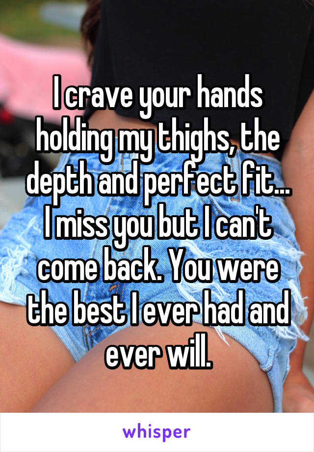 I crave your hands holding my thighs, the depth and perfect fit... I miss you but I can't come back. You were the best I ever had and ever will.