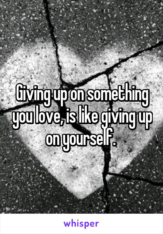 Giving up on something you love, is like giving up on yourself.