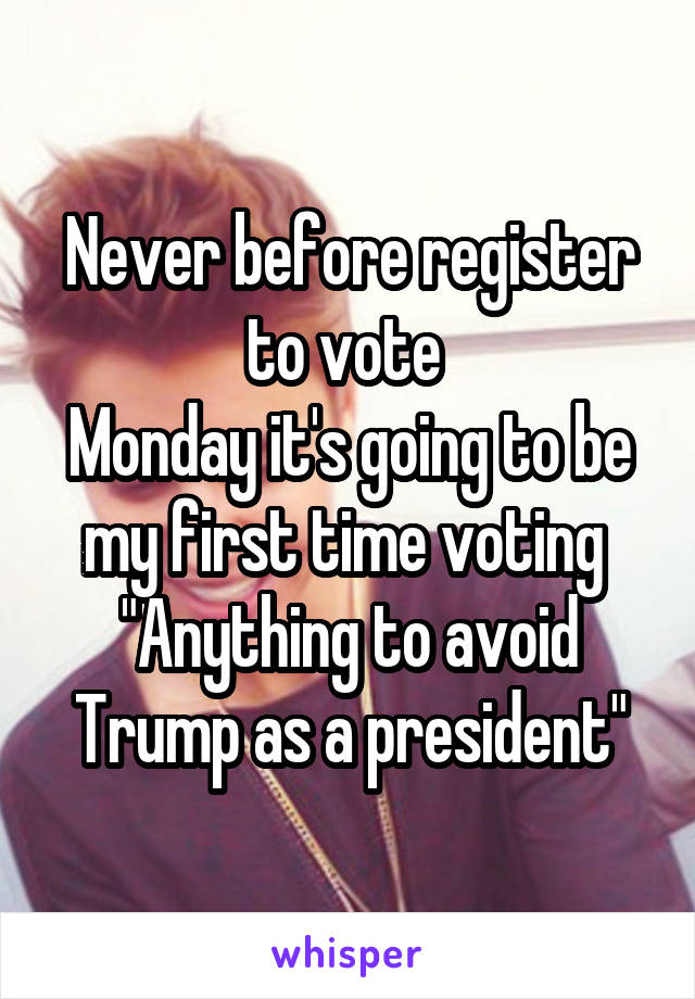 """Never before register to vote  Monday it's going to be my first time voting  """"Anything to avoid Trump as a president"""""""
