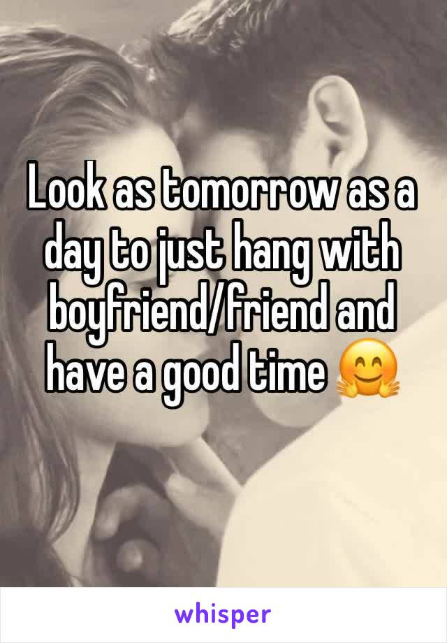 Look as tomorrow as a day to just hang with boyfriend/friend and have a good time 🤗