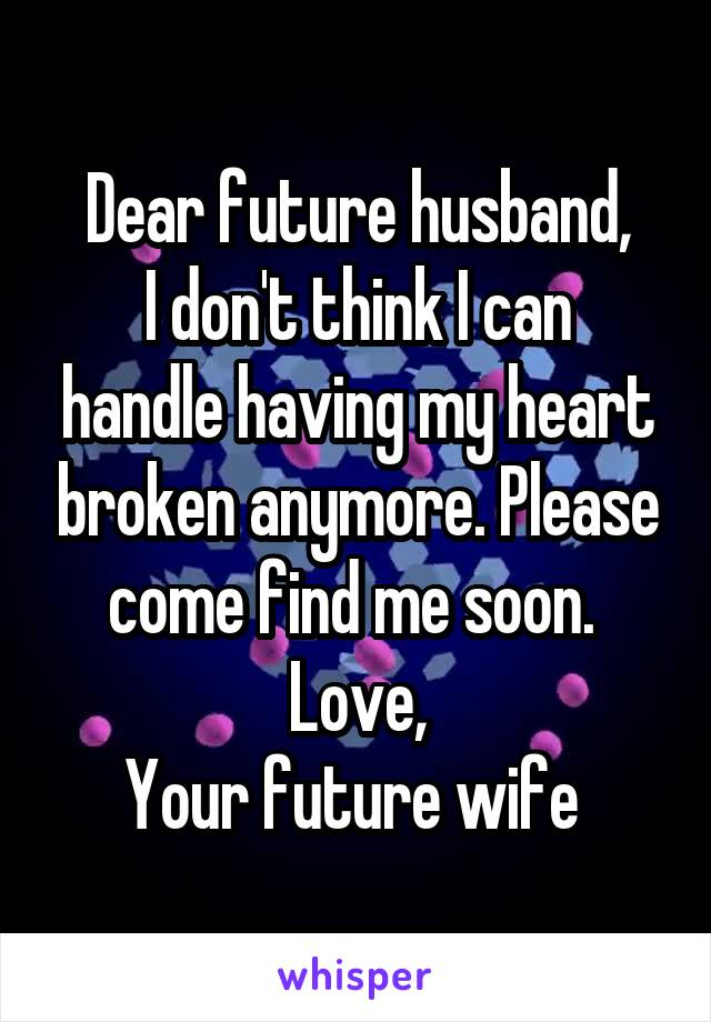 Dear future husband, I don't think I can handle having my heart broken anymore. Please come find me soon.  Love, Your future wife