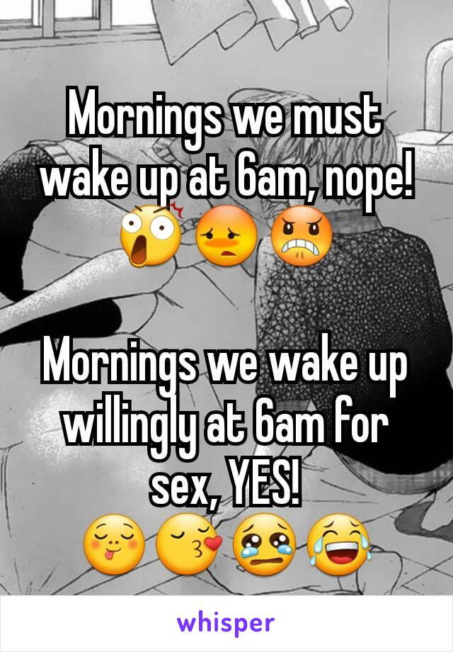 Mornings we must wake up at 6am, nope! 😲😳😠  Mornings we wake up willingly at 6am for sex, YES! 😋😚😢😂