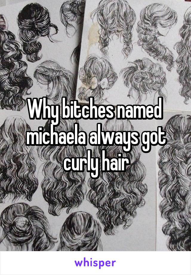 Why bitches named  michaela always got curly hair