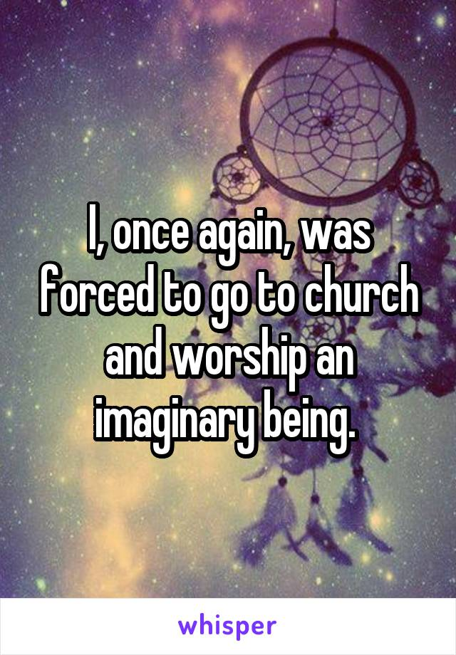 I, once again, was forced to go to church and worship an imaginary being.