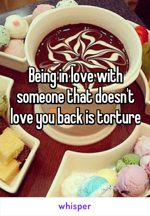 Being in love with someone that doesn't love you back is torture