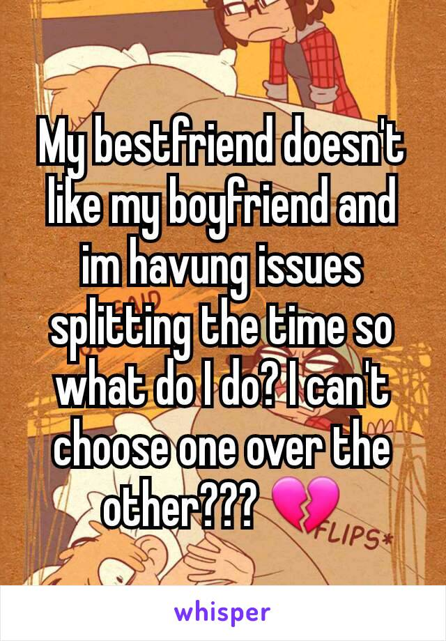 My bestfriend doesn't like my boyfriend and im havung issues splitting the time so what do I do? I can't choose one over the other??? 💔