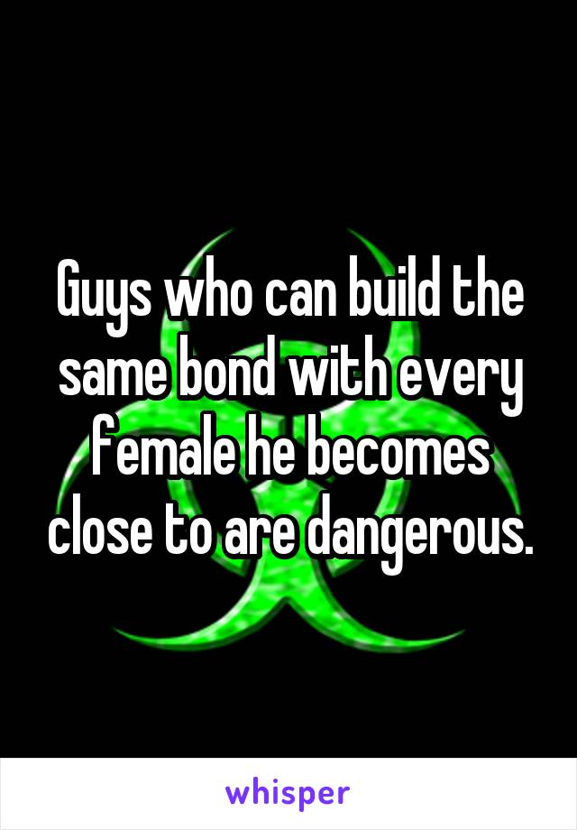 Guys who can build the same bond with every female he becomes close to are dangerous.