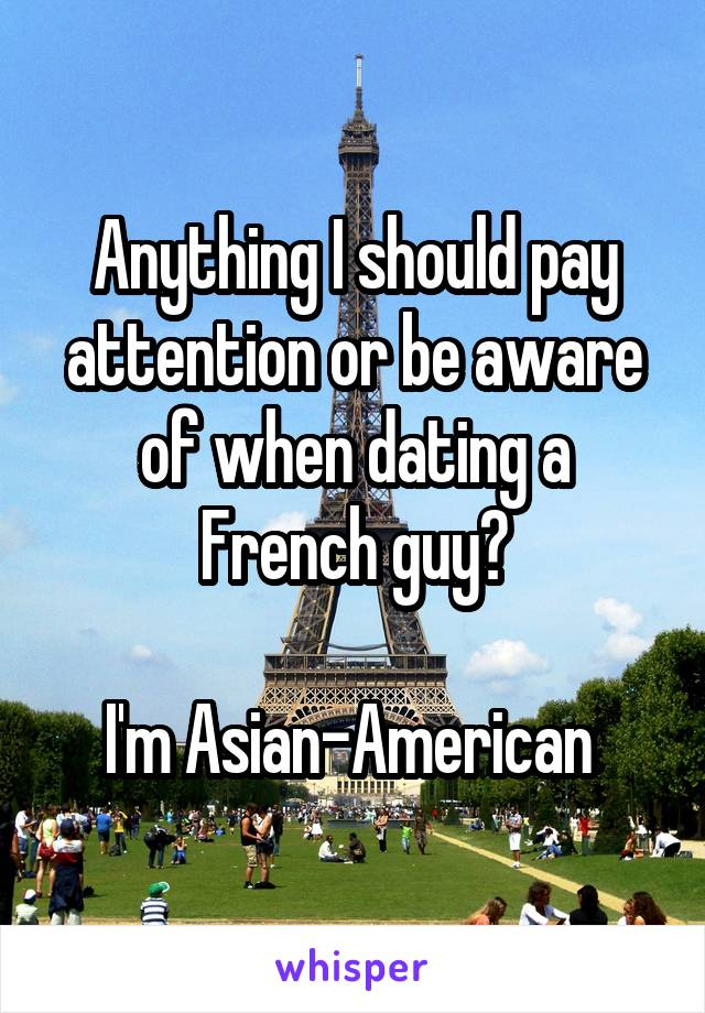 Anything I should pay attention or be aware of when dating a French guy?  I'm Asian-American